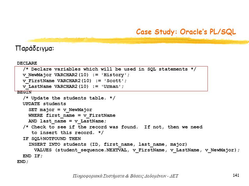 Πληροφοριακά Συστήματα & Βάσεις Δεδομένων - ΔΕΤ 141 Case Study: Oracle's PL/SQL Παράδειγμα: DECLARE /* Declare variables which will be used in SQL statements */ v_NewMajor VARCHAR2(10) := History ; v_FirstName VARCHAR2(10) := Scott ; v_LastName VARCHAR2(10) := Urman ; BEGIN /* Update the students table.