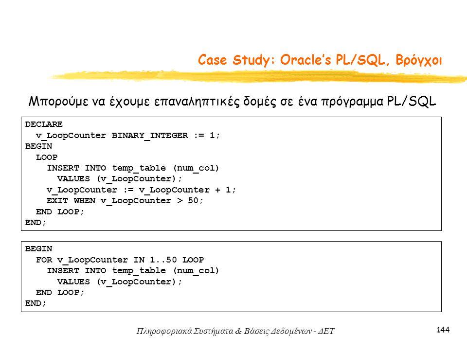 Πληροφοριακά Συστήματα & Βάσεις Δεδομένων - ΔΕΤ 144 Case Study: Oracle's PL/SQL, Βρόγχοι Μπορούμε να έχουμε επαναληπτικές δομές σε ένα πρόγραμμα PL/SQL DECLARE v_LoopCounter BINARY_INTEGER := 1; BEGIN LOOP INSERT INTO temp_table (num_col) VALUES (v_LoopCounter); v_LoopCounter := v_LoopCounter + 1; EXIT WHEN v_LoopCounter > 50; END LOOP; END; BEGIN FOR v_LoopCounter IN 1..50 LOOP INSERT INTO temp_table (num_col) VALUES (v_LoopCounter); END LOOP; END;