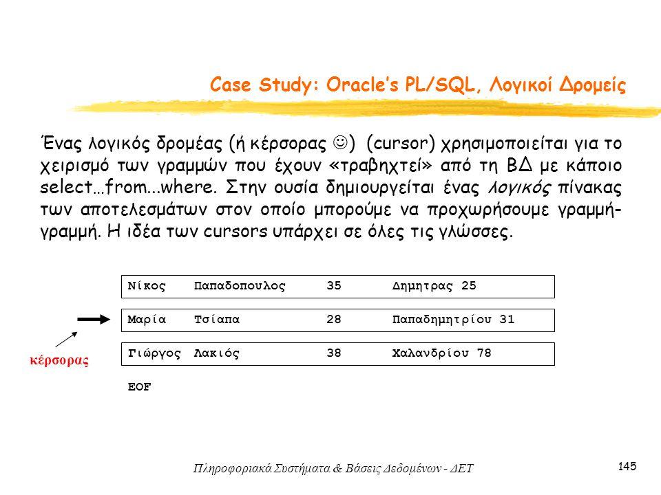 Πληροφοριακά Συστήματα & Βάσεις Δεδομένων - ΔΕΤ 145 Case Study: Oracle's PL/SQL, Λογικοί Δρομείς Ένας λογικός δρομέας (ή κέρσορας ) (cursor) χρησιμοποιείται για το χειρισμό των γραμμών που έχουν «τραβηχτεί» από τη ΒΔ με κάποιο select…from...where.