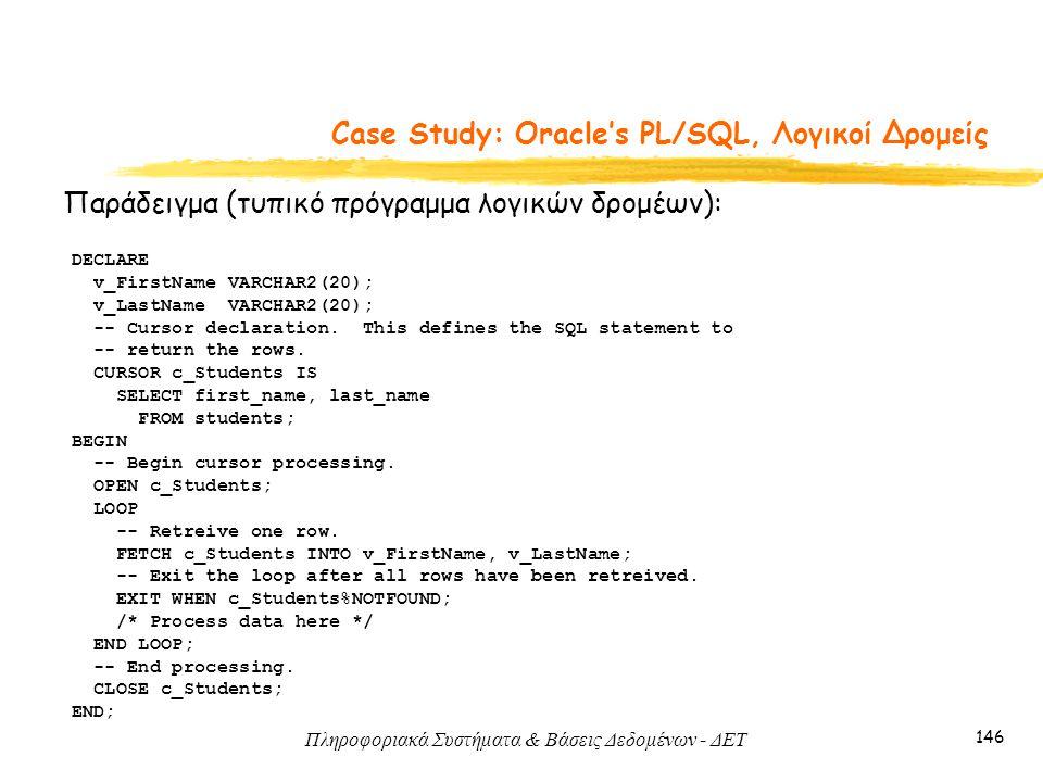 Πληροφοριακά Συστήματα & Βάσεις Δεδομένων - ΔΕΤ 146 Case Study: Oracle's PL/SQL, Λογικοί Δρομείς Παράδειγμα (τυπικό πρόγραμμα λογικών δρομέων): DECLARE v_FirstName VARCHAR2(20); v_LastName VARCHAR2(20); -- Cursor declaration.