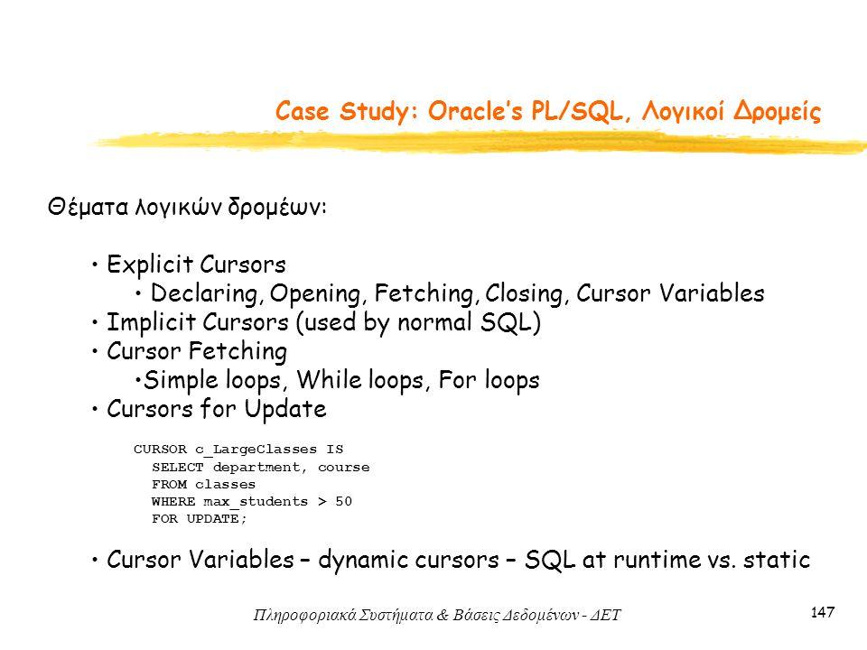 Πληροφοριακά Συστήματα & Βάσεις Δεδομένων - ΔΕΤ 147 Case Study: Oracle's PL/SQL, Λογικοί Δρομείς Θέματα λογικών δρομέων: Explicit Cursors Declaring, Opening, Fetching, Closing, Cursor Variables Implicit Cursors (used by normal SQL) Cursor Fetching Simple loops, While loops, For loops Cursors for Update CURSOR c_LargeClasses IS SELECT department, course FROM classes WHERE max_students > 50 FOR UPDATE; Cursor Variables – dynamic cursors – SQL at runtime vs.