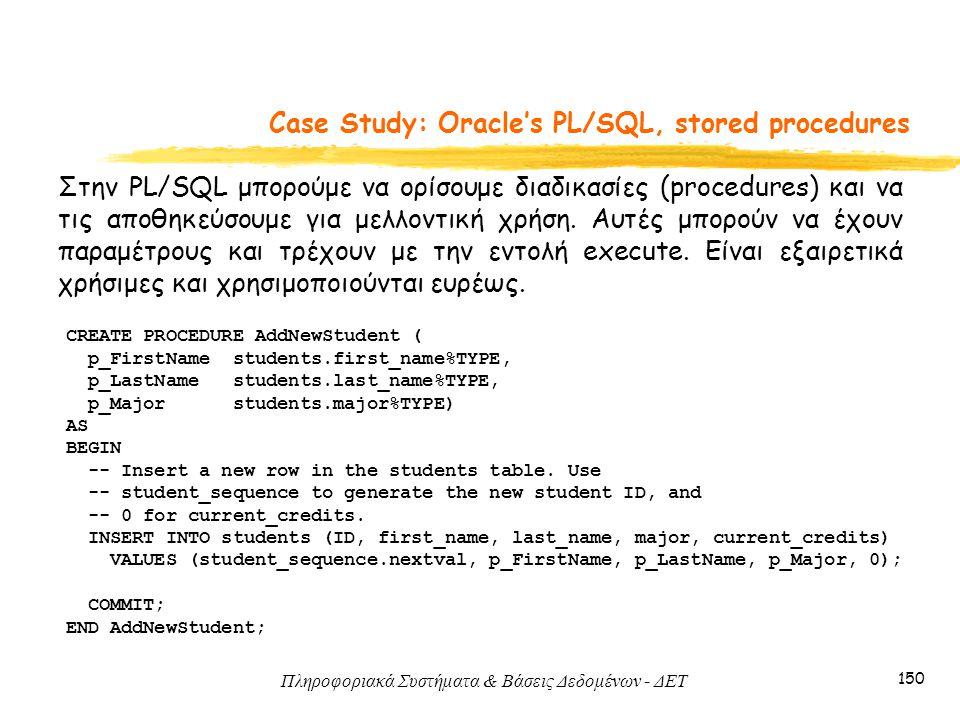 Πληροφοριακά Συστήματα & Βάσεις Δεδομένων - ΔΕΤ 150 Case Study: Oracle's PL/SQL, stored procedures Στην PL/SQL μπορούμε να ορίσουμε διαδικασίες (procedures) και να τις αποθηκεύσουμε για μελλοντική χρήση.