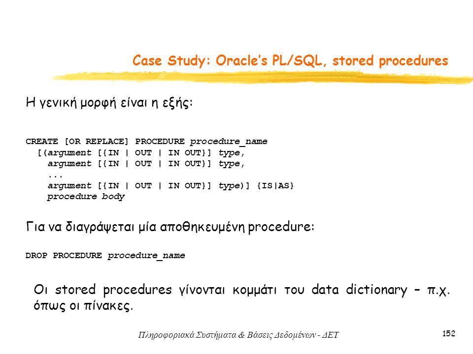 Πληροφοριακά Συστήματα & Βάσεις Δεδομένων - ΔΕΤ 152 Case Study: Oracle's PL/SQL, stored procedures Η γενική μορφή είναι η εξής: CREATE [OR REPLACE] PROCEDURE procedure_name [(argument [{IN | OUT | IN OUT}] type, argument [{IN | OUT | IN OUT}] type,...