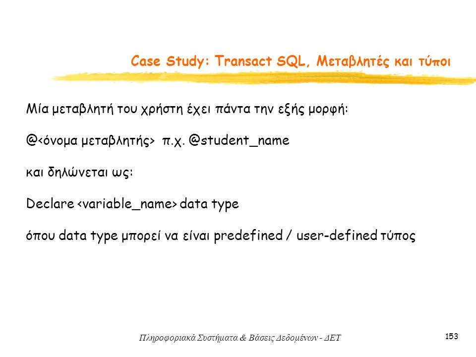 Πληροφοριακά Συστήματα & Βάσεις Δεδομένων - ΔΕΤ 153 Case Study: Transact SQL, Μεταβλητές και τύποι Mία μεταβλητή του χρήστη έχει πάντα την εξής μορφή: @ π.χ.