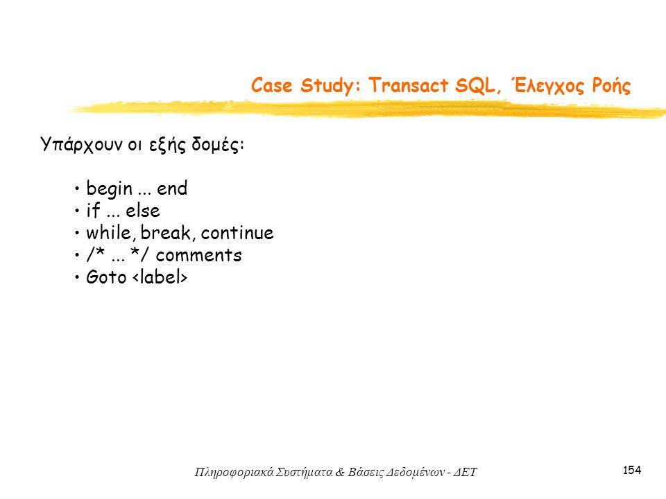 Πληροφοριακά Συστήματα & Βάσεις Δεδομένων - ΔΕΤ 154 Case Study: Transact SQL, Έλεγχος Ροής Υπάρχουν οι εξής δομές: begin...