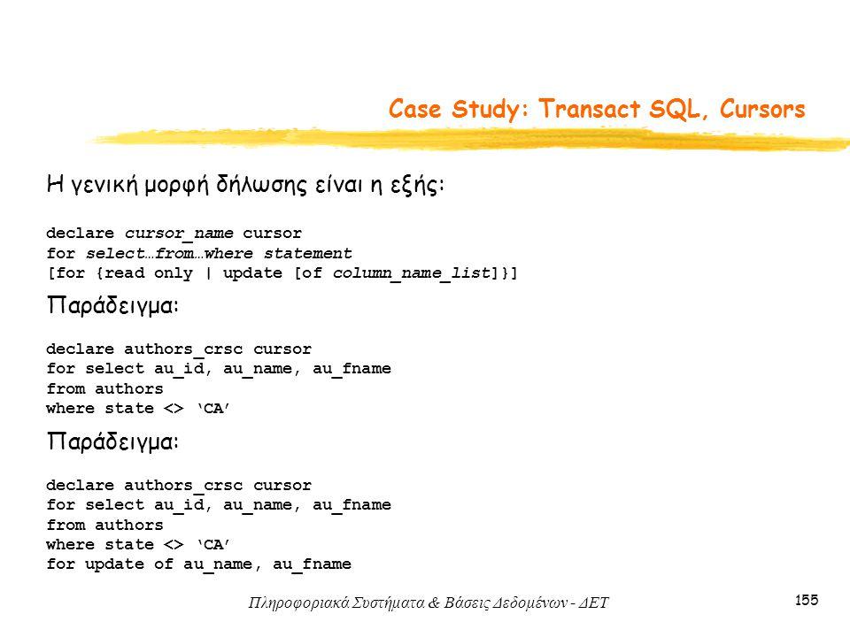 Πληροφοριακά Συστήματα & Βάσεις Δεδομένων - ΔΕΤ 155 Case Study: Transact SQL, Cursors Η γενική μορφή δήλωσης είναι η εξής: declare cursor_name cursor for select…from…where statement [for {read only | update [of column_name_list]}] Παράδειγμα: declare authors_crsc cursor for select au_id, au_name, au_fname from authors where state <> 'CA' Παράδειγμα: declare authors_crsc cursor for select au_id, au_name, au_fname from authors where state <> 'CA' for update of au_name, au_fname