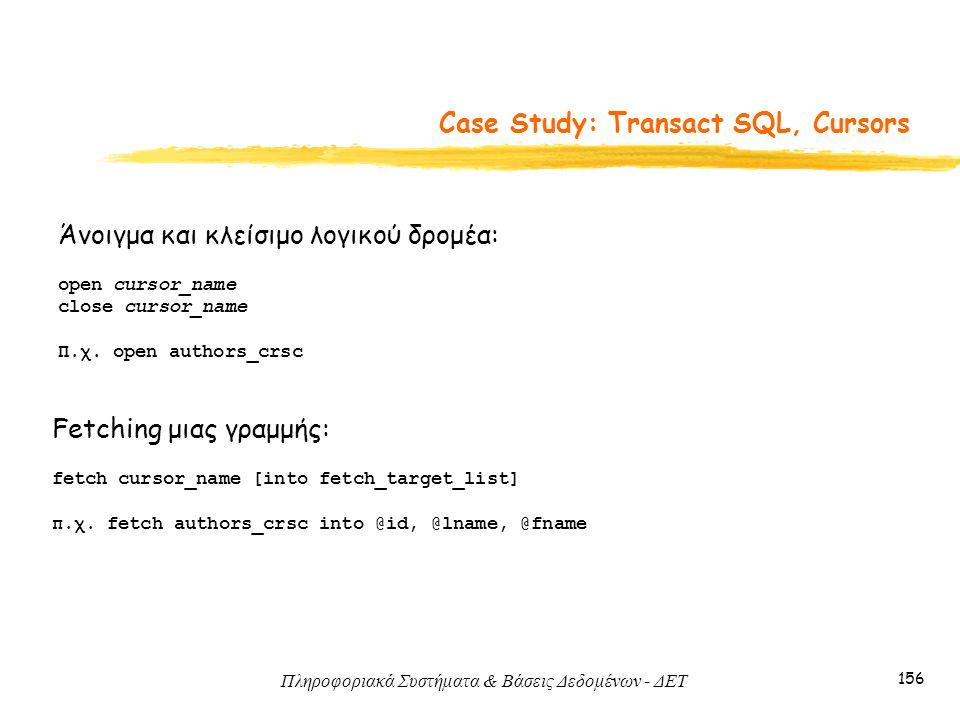 Πληροφοριακά Συστήματα & Βάσεις Δεδομένων - ΔΕΤ 156 Case Study: Transact SQL, Cursors Άνοιγμα και κλείσιμο λογικού δρομέα: open cursor_name close cursor_name Π.χ.