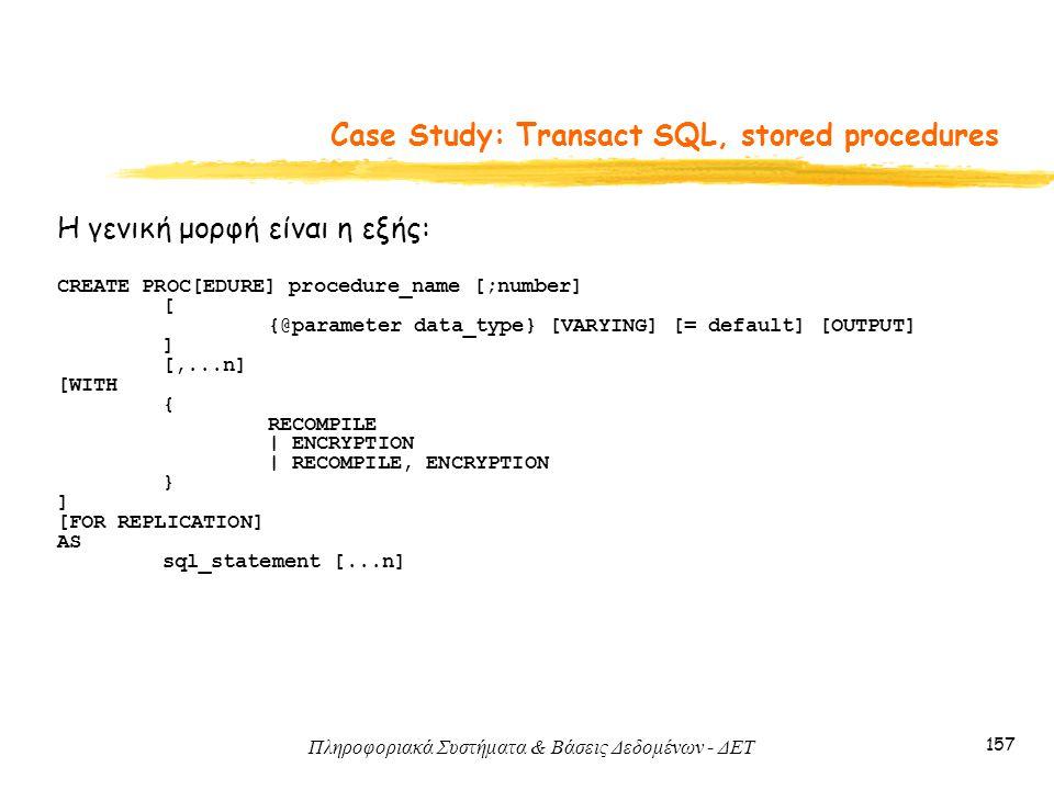 Πληροφοριακά Συστήματα & Βάσεις Δεδομένων - ΔΕΤ 157 Case Study: Transact SQL, stored procedures Η γενική μορφή είναι η εξής: CREATE PROC[EDURE] procedure_name [;number] [ {@parameter data_type} [VARYING] [= default] [OUTPUT] ] [,...n] [WITH { RECOMPILE | ENCRYPTION | RECOMPILE, ENCRYPTION } ] [FOR REPLICATION] AS sql_statement [...n]