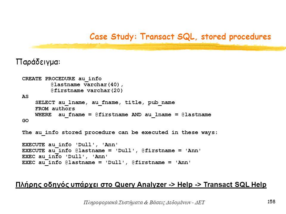 Πληροφοριακά Συστήματα & Βάσεις Δεδομένων - ΔΕΤ 158 Case Study: Transact SQL, stored procedures Παράδειγμα: Πλήρης οδηγός υπάρχει στο Query Analyzer -> Help -> Transact SQL Help CREATE PROCEDURE au_info @lastname varchar(40), @firstname varchar(20) AS SELECT au_lname, au_fname, title, pub_name FROM authors WHERE au_fname = @firstname AND au_lname = @lastname GO The au_info stored procedure can be executed in these ways: EXECUTE au_info Dull , Ann EXECUTE au_info @lastname = Dull , @firstname = Ann EXEC au_info Dull , Ann EXEC au_info @lastname = Dull , @firstname = Ann