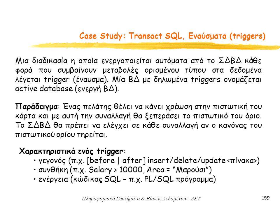Πληροφοριακά Συστήματα & Βάσεις Δεδομένων - ΔΕΤ 159 Case Study: Transact SQL, Εναύσματα (triggers) Μια διαδικασία η οποία ενεργοποιείται αυτόματα από το ΣΔΒΔ κάθε φορά που συμβαίνουν μεταβολές ορισμένου τύπου στα δεδομένα λέγεται trigger (έναυσμα).