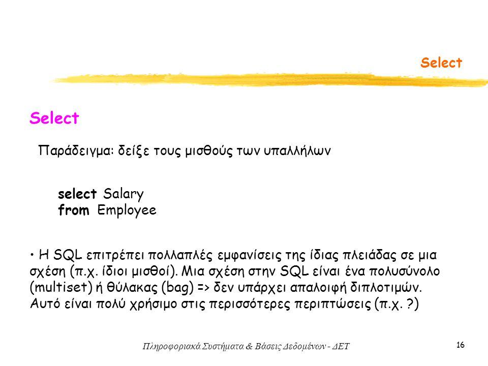 Πληροφοριακά Συστήματα & Βάσεις Δεδομένων - ΔΕΤ 16 Select Παράδειγμα: δείξε τους μισθούς των υπαλλήλων Select select Salary from Employee Η SQL επιτρέπει πολλαπλές εμφανίσεις της ίδιας πλειάδας σε μια σχέση (π.χ.