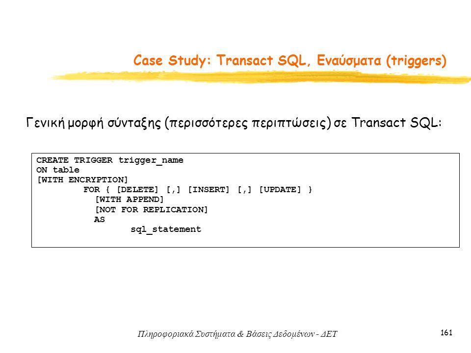 Πληροφοριακά Συστήματα & Βάσεις Δεδομένων - ΔΕΤ 161 Case Study: Transact SQL, Εναύσματα (triggers) Γενική μορφή σύνταξης (περισσότερες περιπτώσεις) σε Transact SQL: CREATE TRIGGER trigger_name ON table [WITH ENCRYPTION] FOR { [DELETE] [,] [INSERT] [,] [UPDATE] } [WITH APPEND] [NOT FOR REPLICATION] AS sql_statement