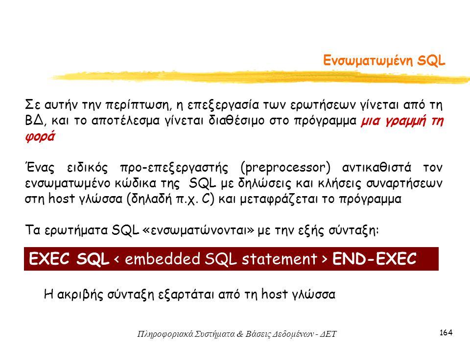 Πληροφοριακά Συστήματα & Βάσεις Δεδομένων - ΔΕΤ 164 Ενσωματωμένη SQL Σε αυτήν την περίπτωση, η επεξεργασία των ερωτήσεων γίνεται από τη ΒΔ, και το αποτέλεσμα γίνεται διαθέσιμο στο πρόγραμμα μια γραμμή τη φορά Ένας ειδικός προ-επεξεργαστής (preprocessor) αντικαθιστά τον ενσωματωμένο κώδικα της SQL με δηλώσεις και κλήσεις συναρτήσεων στη host γλώσσα (δηλαδή π.χ.