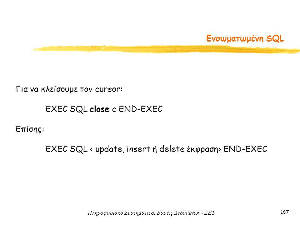 Πληροφοριακά Συστήματα & Βάσεις Δεδομένων - ΔΕΤ 167 Ενσωματωμένη SQL Για να κλείσουμε τον cursor: EXEC SQL close c END-EXEC Επίσης: EXEC SQL END-EXEC