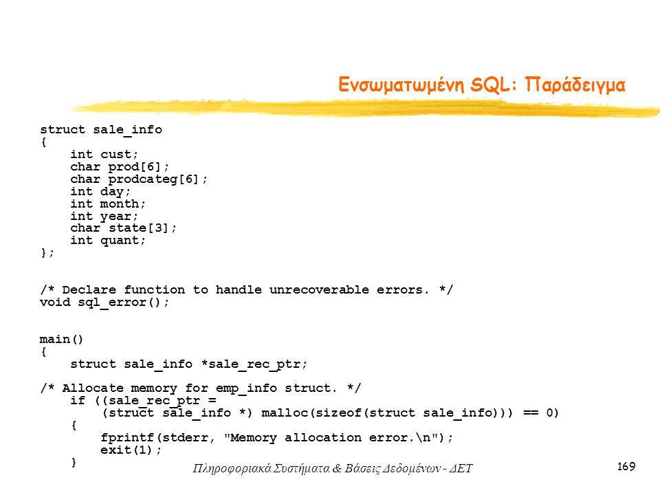 Πληροφοριακά Συστήματα & Βάσεις Δεδομένων - ΔΕΤ 169 Ενσωματωμένη SQL: Παράδειγμα struct sale_info { int cust; char prod[6]; char prodcateg[6]; int day; int month; int year; char state[3]; int quant; }; /* Declare function to handle unrecoverable errors.