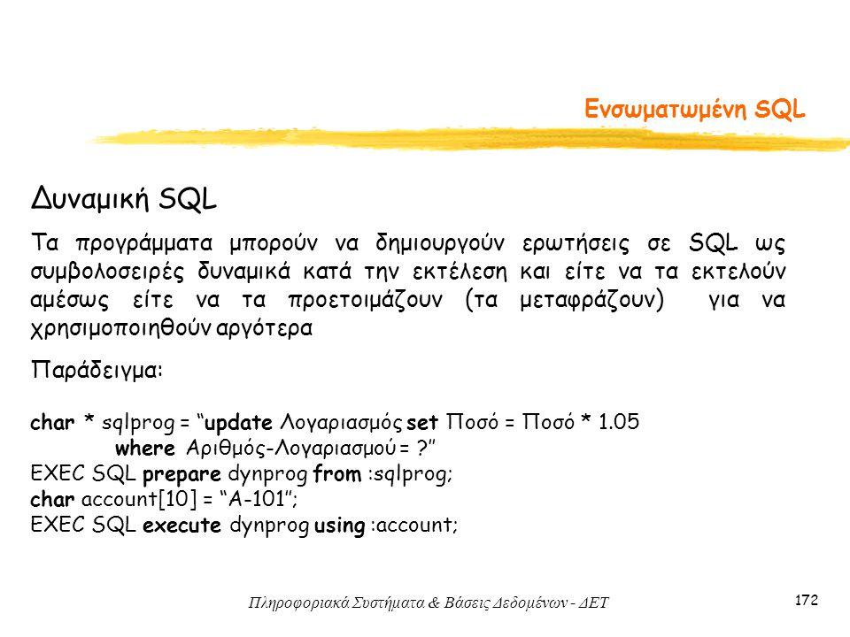 Πληροφοριακά Συστήματα & Βάσεις Δεδομένων - ΔΕΤ 172 Ενσωματωμένη SQL Δυναμική SQL Τα προγράμματα μπορούν να δημιουργούν ερωτήσεις σε SQL ως συμβολοσειρές δυναμικά κατά την εκτέλεση και είτε να τα εκτελούν αμέσως είτε να τα προετοιμάζουν (τα μεταφράζουν) για να χρησιμοποιηθούν αργότερα Παράδειγμα: char * sqlprog = update Λογαριασμός set Ποσό = Ποσό * 1.05 where Αριθμός-Λογαριασμού = '' EXEC SQL prepare dynprog from :sqlprog; char account[10] = A-101''; EXEC SQL execute dynprog using :account;