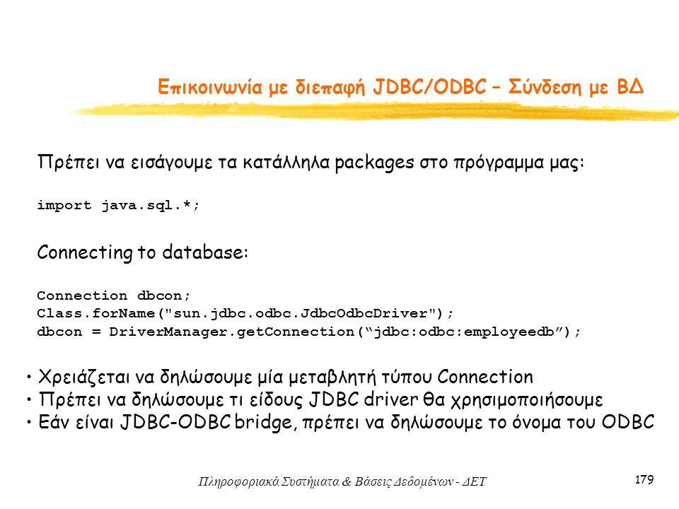 Πληροφοριακά Συστήματα & Βάσεις Δεδομένων - ΔΕΤ 179 Eπικοινωνία με διεπαφή JDBC/ODBC – Σύνδεση με ΒΔ Connecting to database: Connection dbcon; Class.forName( sun.jdbc.odbc.JdbcOdbcDriver ); dbcon = DriverManager.getConnection( jdbc:odbc:employeedb ); Χρειάζεται να δηλώσουμε μία μεταβλητή τύπου Connection Πρέπει να δηλώσουμε τι είδους JDBC driver θα χρησιμοποιήσουμε Εάν είναι JDBC-ODBC bridge, πρέπει να δηλώσουμε το όνομα του ODBC Πρέπει να εισάγουμε τα κατάλληλα packages στο πρόγραμμα μας: import java.sql.*;