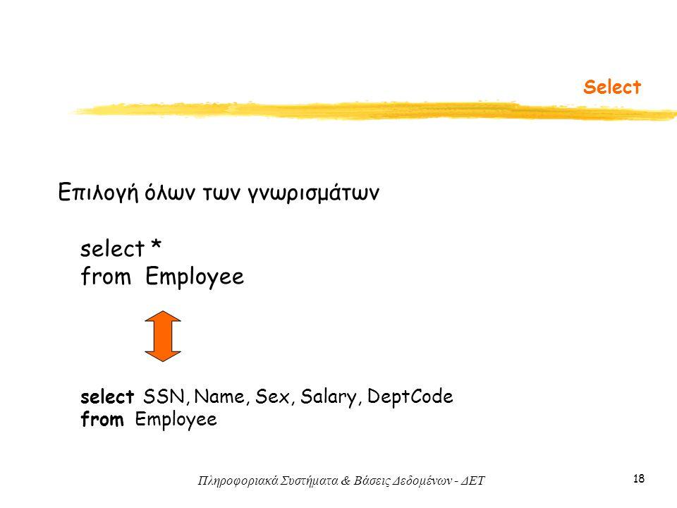 Πληροφοριακά Συστήματα & Βάσεις Δεδομένων - ΔΕΤ 18 Select select * from Employee Επιλογή όλων των γνωρισμάτων select SSN, Name, Sex, Salary, DeptCode from Employee
