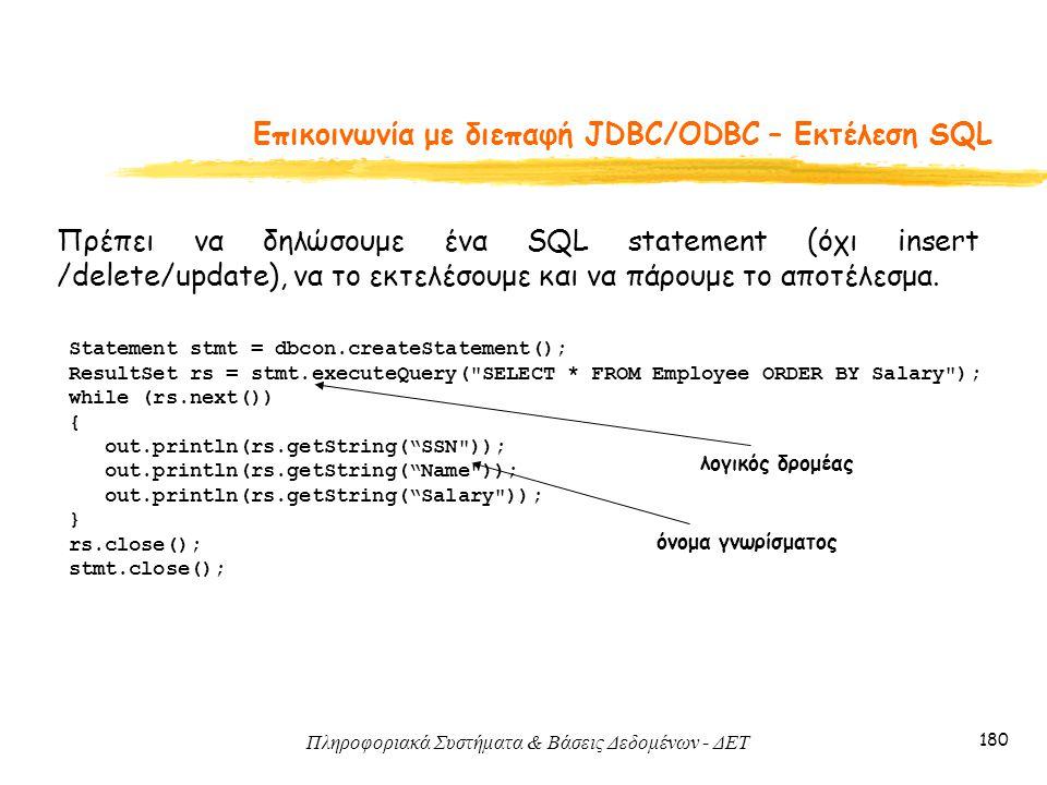 Πληροφοριακά Συστήματα & Βάσεις Δεδομένων - ΔΕΤ 180 Eπικοινωνία με διεπαφή JDBC/ODBC – Εκτέλεση SQL Πρέπει να δηλώσουμε ένα SQL statement (όχι insert /delete/update), να το εκτελέσουμε και να πάρουμε το αποτέλεσμα.