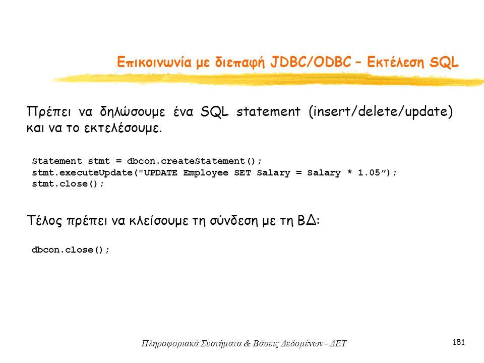 Πληροφοριακά Συστήματα & Βάσεις Δεδομένων - ΔΕΤ 181 Eπικοινωνία με διεπαφή JDBC/ODBC – Εκτέλεση SQL Πρέπει να δηλώσουμε ένα SQL statement (insert/delete/update) και να το εκτελέσουμε.