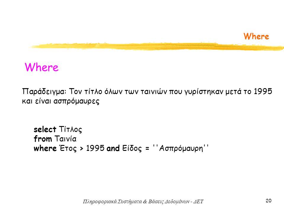 Πληροφοριακά Συστήματα & Βάσεις Δεδομένων - ΔΕΤ 20 Where Παράδειγμα: Τον τίτλο όλων των ταινιών που γυρίστηκαν μετά το 1995 και είναι ασπρόμαυρες select Τίτλος from Ταινία where Έτος > 1995 and Είδος = Ασπρόμαυρη