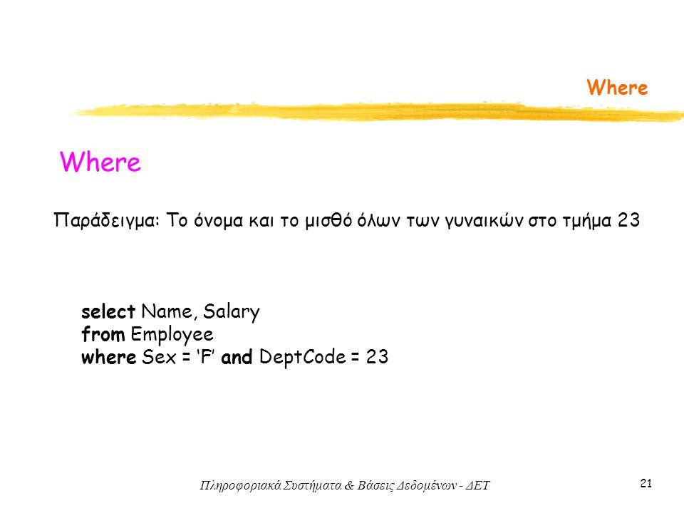 Πληροφοριακά Συστήματα & Βάσεις Δεδομένων - ΔΕΤ 21 Where Παράδειγμα: Το όνομα και το μισθό όλων των γυναικών στο τμήμα 23 select Name, Salary from Employee where Sex = 'F' and DeptCode = 23