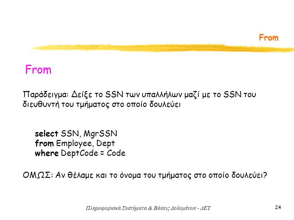 Πληροφοριακά Συστήματα & Βάσεις Δεδομένων - ΔΕΤ 24 From Παράδειγμα: Δείξε το SSN των υπαλλήλων μαζί με το SSN του διευθυντή του τμήματος στο οποίο δουλεύει select SSN, MgrSSN from Employee, Dept where DeptCode = Code ΟΜΩΣ: Αν θέλαμε και το όνομα του τμήματος στο οποίο δουλεύει