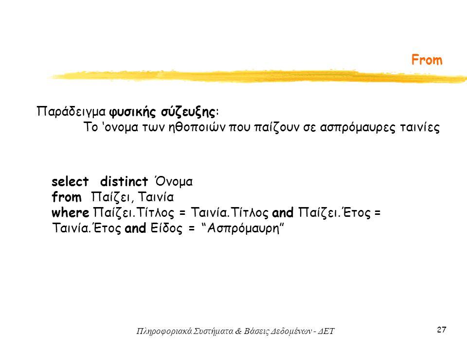Πληροφοριακά Συστήματα & Βάσεις Δεδομένων - ΔΕΤ 27 From Παράδειγμα φυσικής σύζευξης: Το 'ονομα των ηθοποιών που παίζουν σε ασπρόμαυρες ταινίες select distinct Όνομα from Παίζει, Ταινία where Παίζει.Τίτλος = Ταινία.Τίτλος and Παίζει.Έτος = Ταινία.Έτος and Είδος = Ασπρόμαυρη