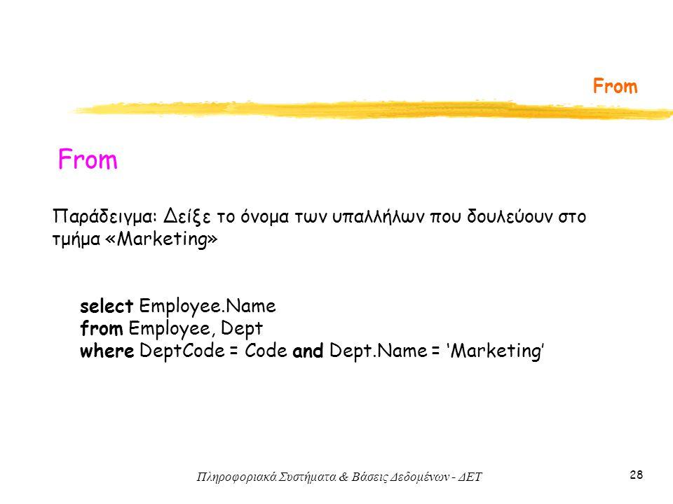 Πληροφοριακά Συστήματα & Βάσεις Δεδομένων - ΔΕΤ 28 From Παράδειγμα: Δείξε το όνομα των υπαλλήλων που δουλεύουν στο τμήμα «Marketing» select Employee.Name from Employee, Dept where DeptCode = Code and Dept.Name = 'Marketing'
