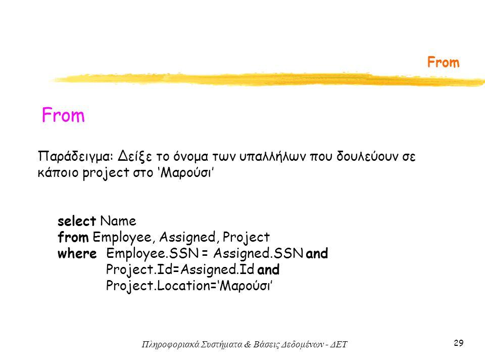 Πληροφοριακά Συστήματα & Βάσεις Δεδομένων - ΔΕΤ 29 From Παράδειγμα: Δείξε το όνομα των υπαλλήλων που δουλεύουν σε κάποιο project στο 'Μαρούσι' select Name from Employee, Assigned, Project where Employee.SSN = Assigned.SSN and Project.Id=Assigned.Id and Project.Location='Μαρούσι'