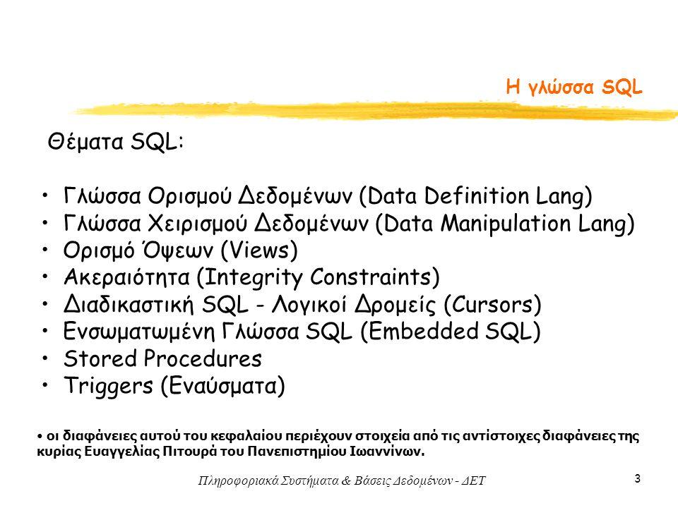 Πληροφοριακά Συστήματα & Βάσεις Δεδομένων - ΔΕΤ 3 Η γλώσσα SQL Θέματα SQL: Γλώσσα Ορισμού Δεδομένων (Data Definition Lang) Γλώσσα Χειρισμού Δεδομένων (Data Manipulation Lang) Ορισμό Όψεων (Views) Ακεραιότητα (Integrity Constraints) Διαδικαστική SQL - Λογικοί Δρομείς (Cursors) Ενσωματωμένη Γλώσσα SQL (Embedded SQL) Stored Procedures Triggers (Εναύσματα) οι διαφάνειες αυτού του κεφαλαίου περιέχουν στοιχεία από τις αντίστοιχες διαφάνειες της κυρίας Ευαγγελίας Πιτουρά του Πανεπιστημίου Ιωαννίνων.