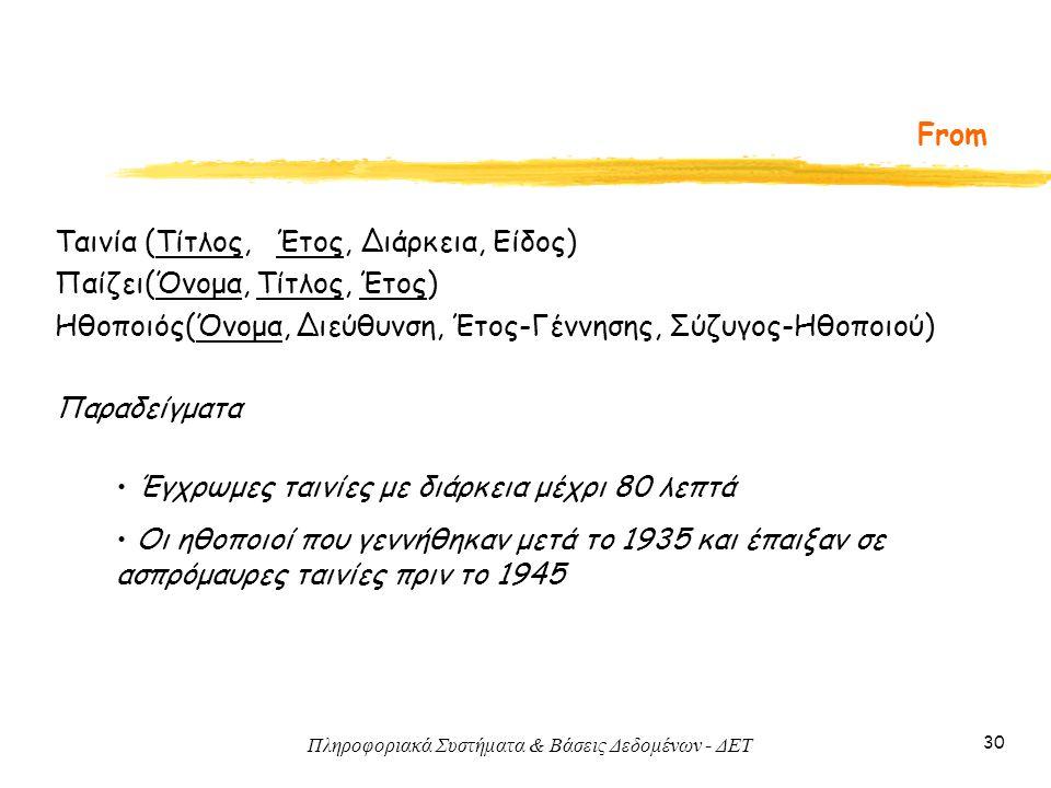 Πληροφοριακά Συστήματα & Βάσεις Δεδομένων - ΔΕΤ 30 From Ταινία (Τίτλος, Έτος, Διάρκεια, Είδος) Παίζει(Όνομα, Τίτλος, Έτος) Ηθοποιός(Όνομα, Διεύθυνση, Έτος-Γέννησης, Σύζυγος-Ηθοποιού) Παραδείγματα Έγχρωμες ταινίες με διάρκεια μέχρι 80 λεπτά Οι ηθοποιοί που γεννήθηκαν μετά το 1935 και έπαιξαν σε ασπρόμαυρες ταινίες πριν το 1945