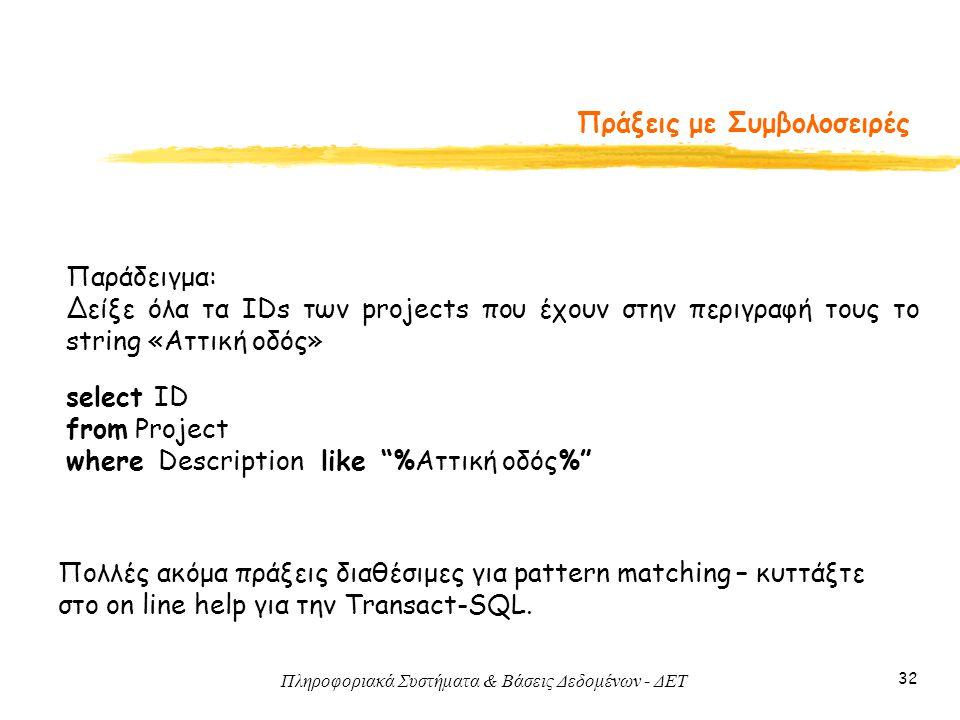 Πληροφοριακά Συστήματα & Βάσεις Δεδομένων - ΔΕΤ 32 Πράξεις με Συμβολοσειρές Παράδειγμα: Δείξε όλα τα IDs των projects που έχουν στην περιγραφή τους το string «Αττική οδός» select ID from Project where Description like %Αττική οδός% Πολλές ακόμα πράξεις διαθέσιμες για pattern matching – κυττάξτε στο on line help για την Transact-SQL.
