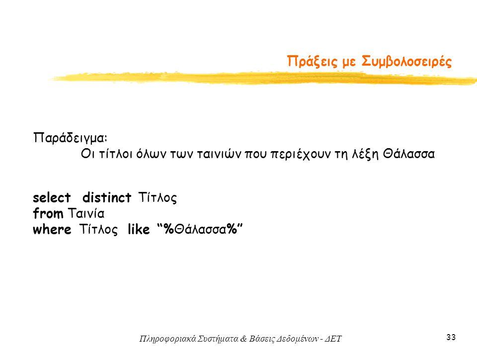 Πληροφοριακά Συστήματα & Βάσεις Δεδομένων - ΔΕΤ 33 Πράξεις με Συμβολοσειρές Παράδειγμα: Οι τίτλοι όλων των ταινιών που περιέχουν τη λέξη Θάλασσα select distinct Τίτλος from Ταινία where Τίτλος like %Θάλασσα%