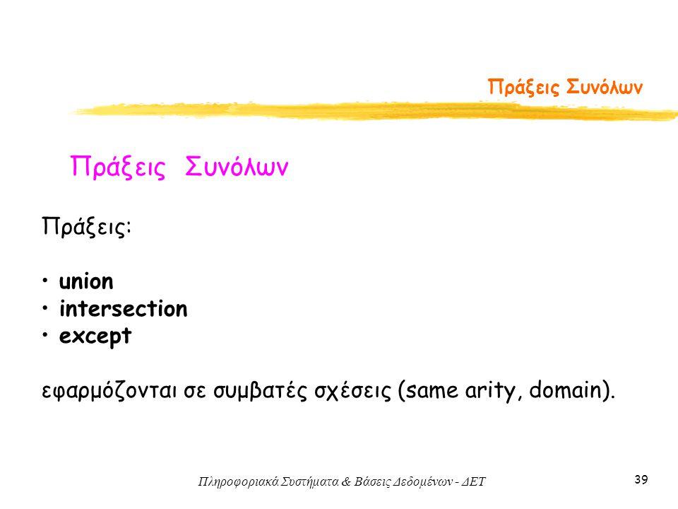 Πληροφοριακά Συστήματα & Βάσεις Δεδομένων - ΔΕΤ 39 Πράξεις Συνόλων Πράξεις: union intersection except εφαρμόζονται σε συμβατές σχέσεις (same arity, domain).