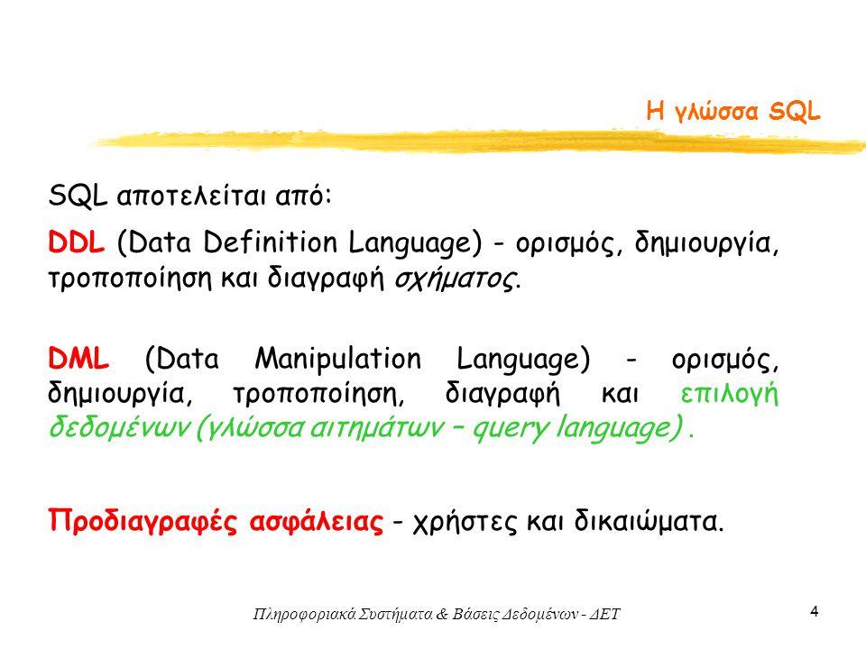 Πληροφοριακά Συστήματα & Βάσεις Δεδομένων - ΔΕΤ 4 Η γλώσσα SQL SQL αποτελείται από: DDL (Data Definition Language) - ορισμός, δημιουργία, τροποποίηση και διαγραφή σχήματος.