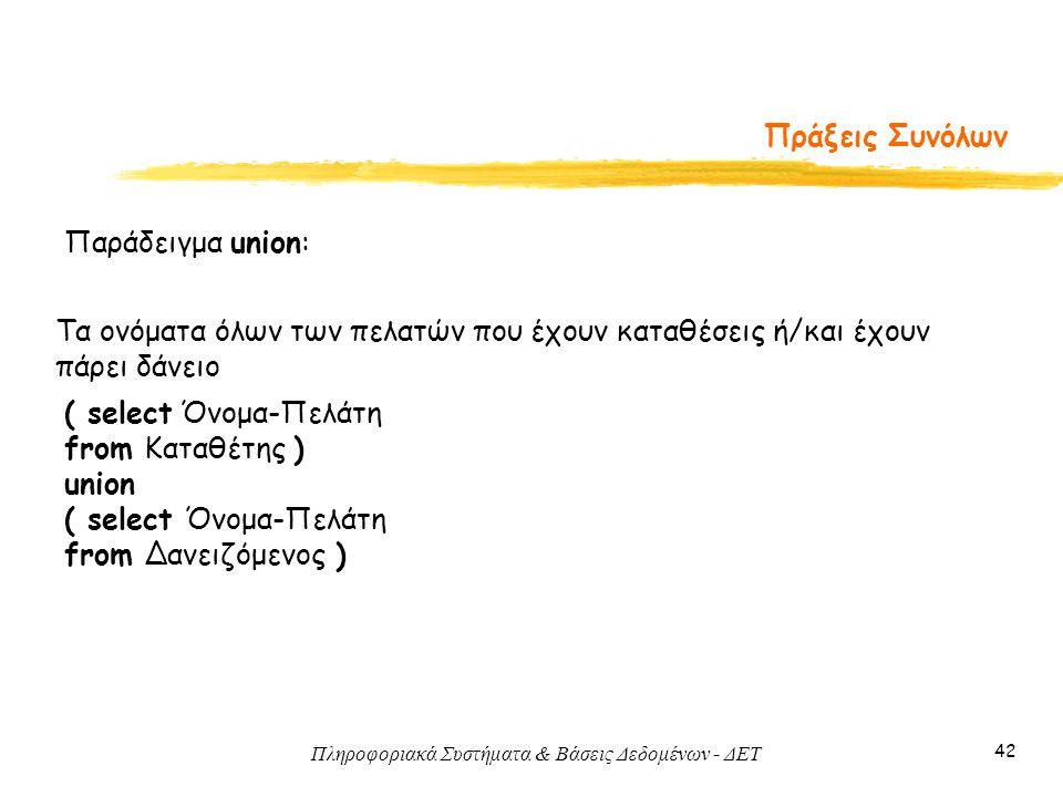 Πληροφοριακά Συστήματα & Βάσεις Δεδομένων - ΔΕΤ 42 Πράξεις Συνόλων Παράδειγμα union: ( select Όνομα-Πελάτη from Καταθέτης ) union ( select Όνομα-Πελάτη from Δανειζόμενος ) Τα ονόματα όλων των πελατών που έχουν καταθέσεις ή/και έχουν πάρει δάνειο