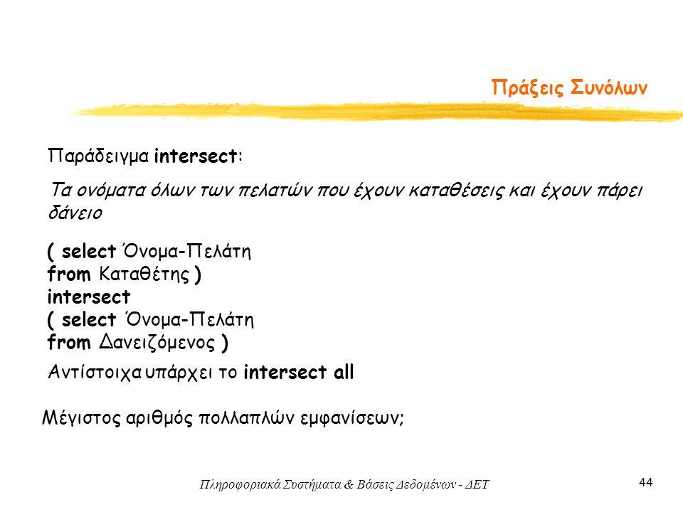Πληροφοριακά Συστήματα & Βάσεις Δεδομένων - ΔΕΤ 44 Πράξεις Συνόλων Αντίστοιχα υπάρχει το intersect all Μέγιστος αριθμός πολλαπλών εμφανίσεων; Παράδειγμα intersect: ( select Όνομα-Πελάτη from Καταθέτης ) intersect ( select Όνομα-Πελάτη from Δανειζόμενος ) Τα ονόματα όλων των πελατών που έχουν καταθέσεις και έχουν πάρει δάνειο