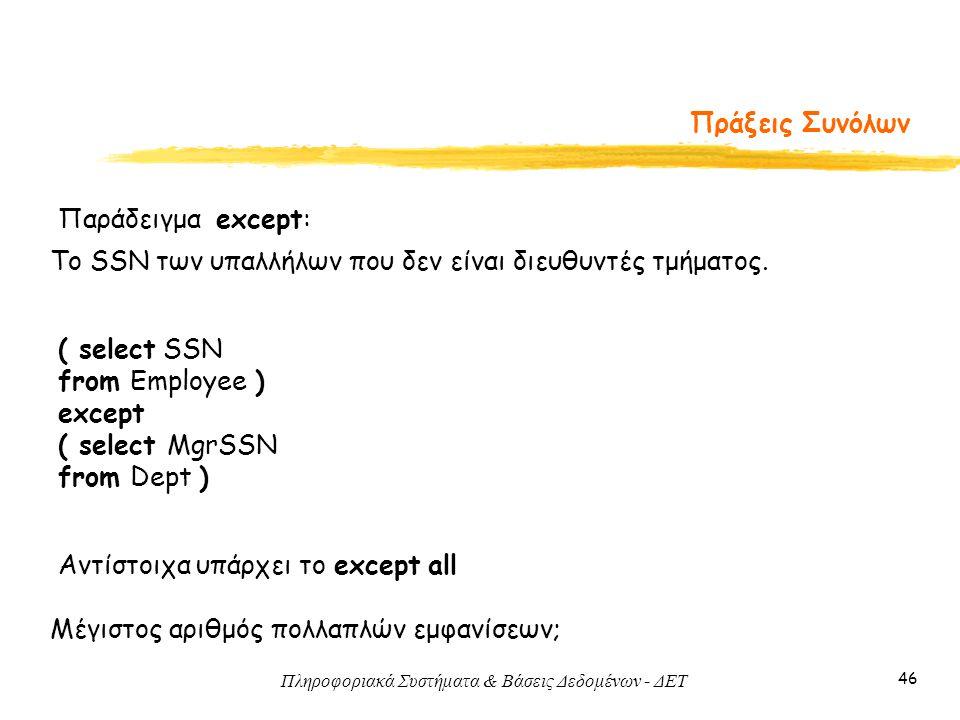 Πληροφοριακά Συστήματα & Βάσεις Δεδομένων - ΔΕΤ 46 Πράξεις Συνόλων Αντίστοιχα υπάρχει το except all Μέγιστος αριθμός πολλαπλών εμφανίσεων; Παράδειγμα except: ( select SSN from Employee ) except ( select MgrSSN from Dept ) Τo SSN των υπαλλήλων που δεν είναι διευθυντές τμήματος.