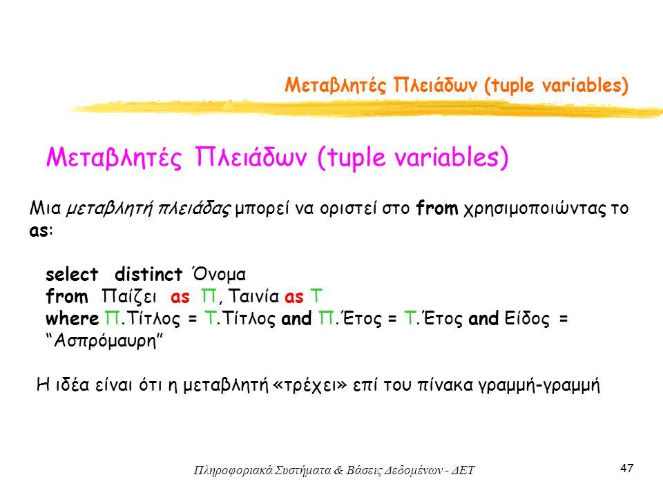 Πληροφοριακά Συστήματα & Βάσεις Δεδομένων - ΔΕΤ 47 Μεταβλητές Πλειάδων (tuple variables) Μια μεταβλητή πλειάδας μπορεί να οριστεί στο from χρησιμοποιώντας το as: select distinct Όνομα from Παίζει as Π, Ταινία as Τ where Π.Τίτλος = Τ.Τίτλος and Π.Έτος = Τ.Έτος and Είδος = Ασπρόμαυρη H ιδέα είναι ότι η μεταβλητή «τρέχει» επί του πίνακα γραμμή-γραμμή