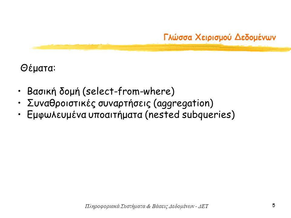 Πληροφοριακά Συστήματα & Βάσεις Δεδομένων - ΔΕΤ 5 Γλώσσα Χειρισμού Δεδομένων Θέματα: Βασική δομή (select-from-where) Συναθροιστικές συναρτήσεις (aggregation) Εμφωλευμένα υποαιτήματα (nested subqueries)