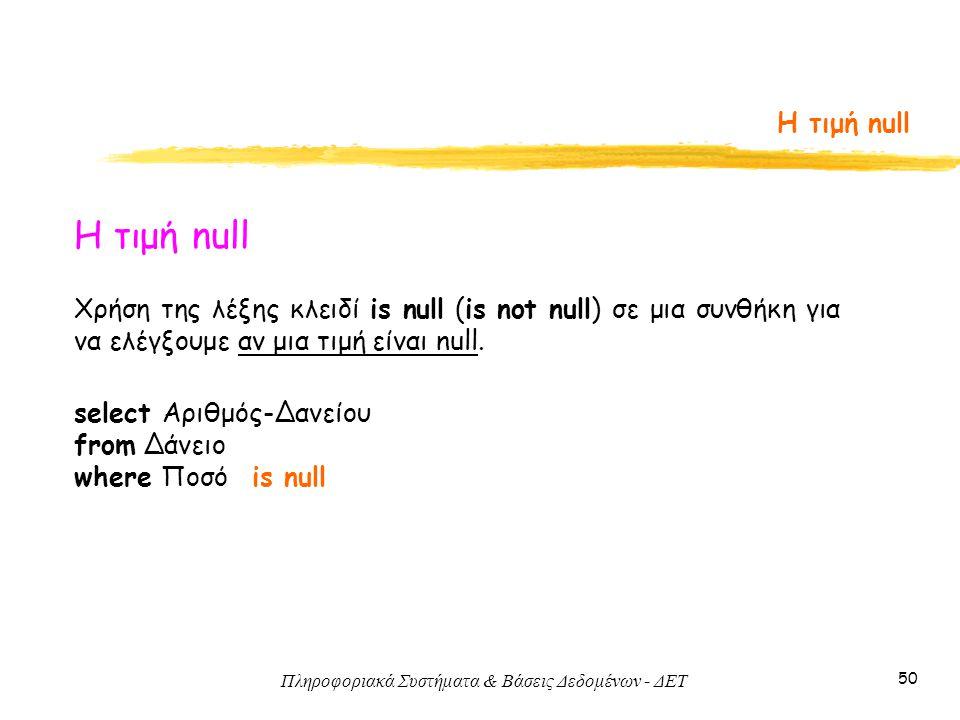 Πληροφοριακά Συστήματα & Βάσεις Δεδομένων - ΔΕΤ 50 Η τιμή null Χρήση της λέξης κλειδί is null (is not null) σε μια συνθήκη για να ελέγξουμε αν μια τιμή είναι null.