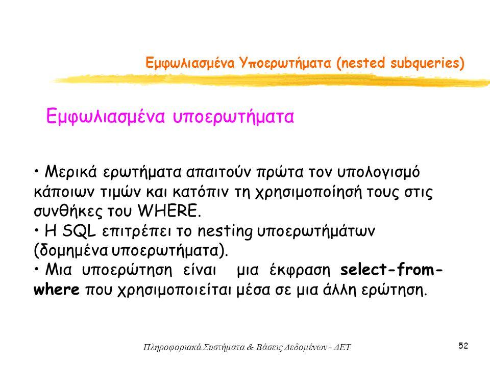 Πληροφοριακά Συστήματα & Βάσεις Δεδομένων - ΔΕΤ 52 Εμφωλιασμένa Υποερωτήματα (nested subqueries) Εμφωλιασμένα υποερωτήματα Μερικά ερωτήματα απαιτούν πρώτα τον υπολογισμό κάποιων τιμών και κατόπιν τη χρησιμοποίησή τους στις συνθήκες του WHERE.