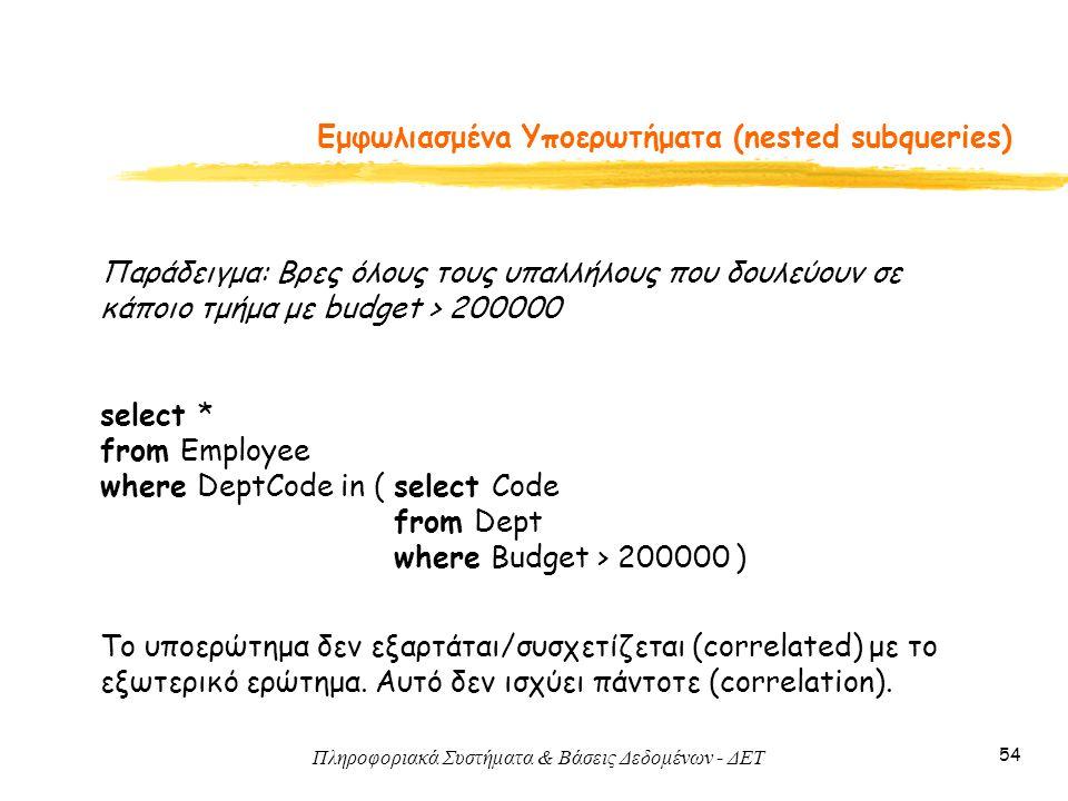 Πληροφοριακά Συστήματα & Βάσεις Δεδομένων - ΔΕΤ 54 Εμφωλιασμένa Υποερωτήματα (nested subqueries) Παράδειγμα: Βρες όλους τους υπαλλήλους που δουλεύουν σε κάποιο τμήμα με budget > 200000 select * from Employee where DeptCode in ( select Code from Dept where Budget > 200000 ) To υποερώτημα δεν εξαρτάται/συσχετίζεται (correlated) με το εξωτερικό ερώτημα.