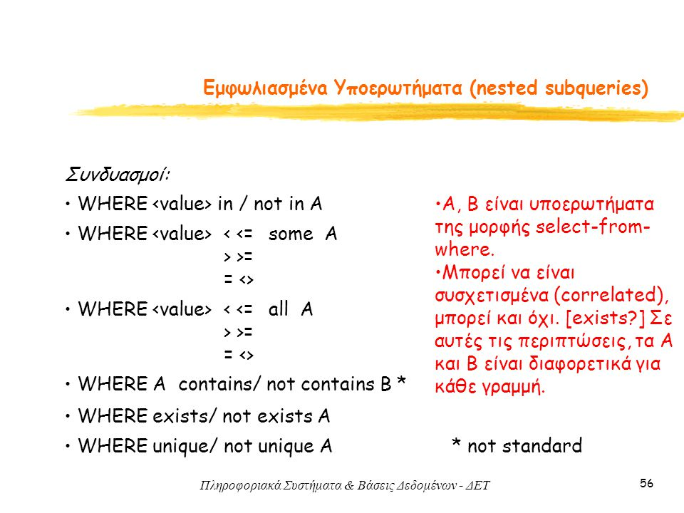 Πληροφοριακά Συστήματα & Βάσεις Δεδομένων - ΔΕΤ 56 Εμφωλιασμένa Υποερωτήματα (nested subqueries) Συνδυασμοί: WHERE in / not in A WHERE some A< <= > >= = <> WHERE all A< <= > >= = <> WHERE A contains/ not contains B * WHERE exists/ not exists A A, Β είναι υποερωτήματα της μορφής select-from- where.