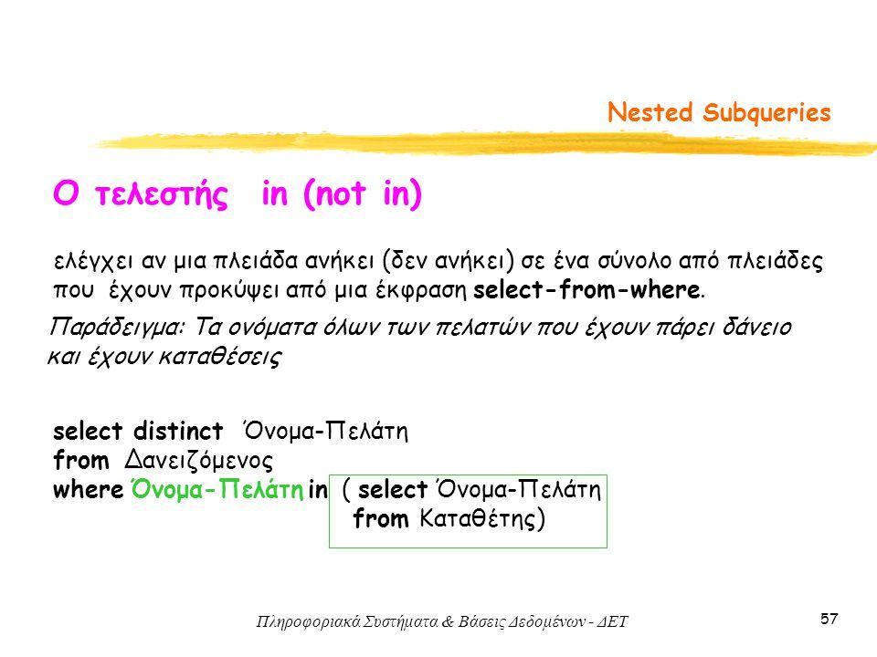 Πληροφοριακά Συστήματα & Βάσεις Δεδομένων - ΔΕΤ 57 Nested Subqueries Ο τελεστής in (not in) ελέγχει αν μια πλειάδα ανήκει (δεν ανήκει) σε ένα σύνολο από πλειάδες που έχουν προκύψει από μια έκφραση select-from-where.