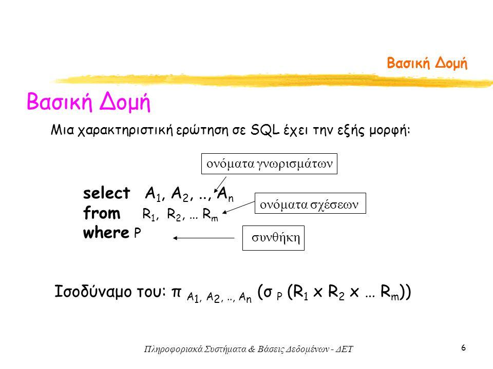 Πληροφοριακά Συστήματα & Βάσεις Δεδομένων - ΔΕΤ 6 Βασική Δομή select Α 1, Α 2,.., Α n from R 1, R 2, … R m where P Μια χαρακτηριστική ερώτηση σε SQL έχει την εξής μορφή: Ισοδύναμο του: π A 1, A 2,.., A n (σ P (R 1 x R 2 x … R m )) ονόματα σχέσεων ονόματα γνωρισμάτων συνθήκη