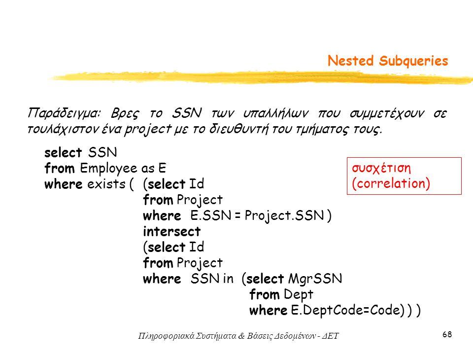 Πληροφοριακά Συστήματα & Βάσεις Δεδομένων - ΔΕΤ 68 Nested Subqueries Παράδειγμα: Βρες το SSN των υπαλλήλων που συμμετέχουν σε τουλάχιστον ένα project με το διευθυντή του τμήματος τους.