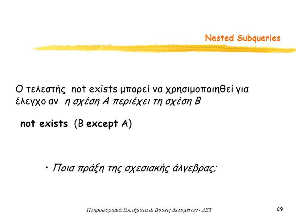 Πληροφοριακά Συστήματα & Βάσεις Δεδομένων - ΔΕΤ 69 Nested Subqueries Ο τελεστής not exists μπορεί να χρησιμοποιηθεί για έλεγχο αν η σχέση A περιέχει τη σχέση B not exists (Β except Α) Ποια πράξη της σχεσιακής άλγεβρας;