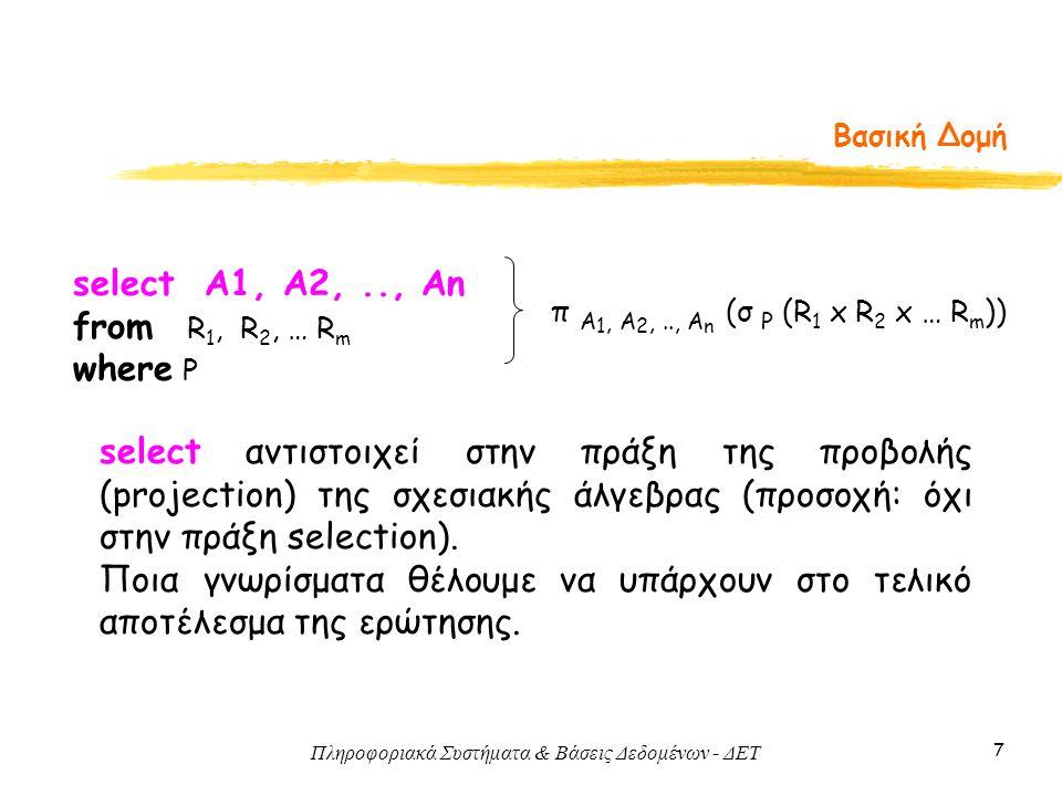 Πληροφοριακά Συστήματα & Βάσεις Δεδομένων - ΔΕΤ 7 Βασική Δομή select αντιστοιχεί στην πράξη της προβολής (projection) της σχεσιακής άλγεβρας (προσοχή: όχι στην πράξη selection).